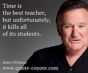 Robin Williams Time Is The Best Teacher But Unfortunately Robin Williams Quotes Robin Williams Robin