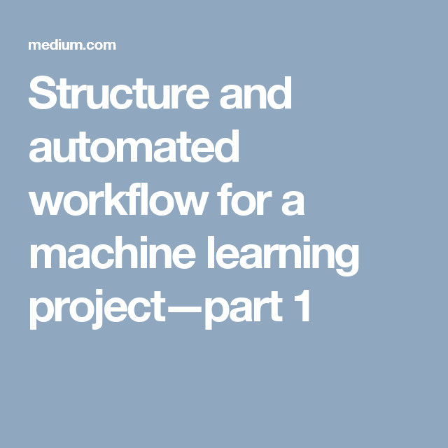 Structure and automated workflow for a machine learning project
