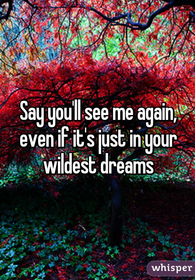 Lyric even me lyrics : Say you'll see me again, even if it's just in your wildest dreams ...