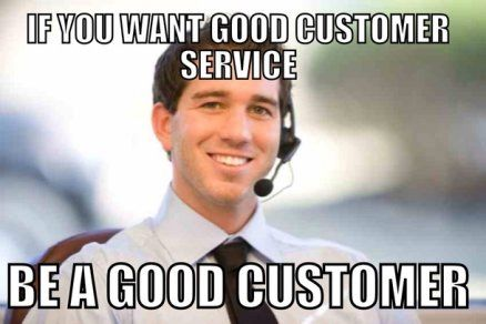 If you want good customer service, be a good customer! YESSSSS