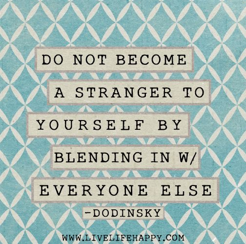 """""""Do not a stranger to yourself by blending in with"""