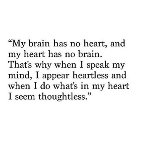 When I speak my mind, I seem heartless. And when I do what's in my heart, I seem thoughtless.