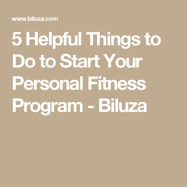 5 Helpful Things to Do to Start Your Personal Fitness Program - Biluza