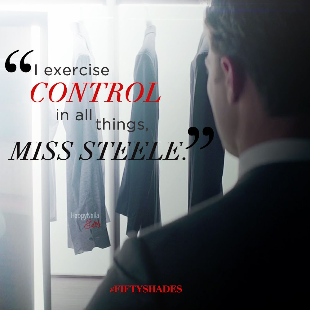 I exercise control in all things, Miss Steele. #FiftyShades