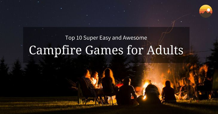 Top 10 Super Easy And Awesome Campfire Games For Adults Rv Camping
