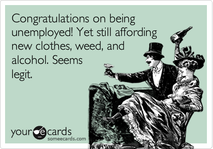 Congratulations on being unemployed! Yet still affording new clothes, weed, and alcohol. Seems legit.