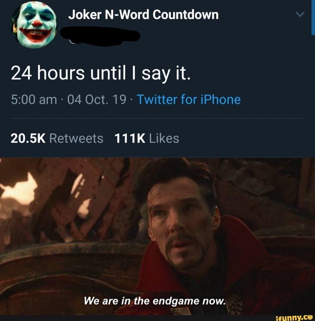 Joker N Word Countdown 24 Hours Until I Say It 20 5k Retweets 111k Likes We Are In The Endgame Now Ifunny Joker Funny Batman Memes Memes