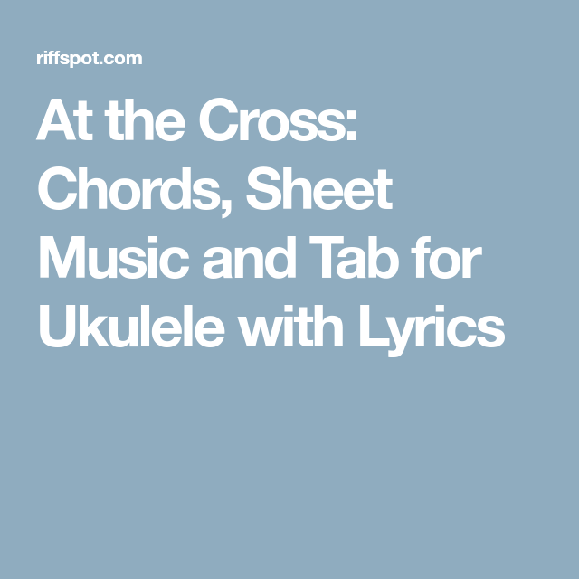 At The Cross Chords Sheet Music And Tab For Ukulele With Lyrics