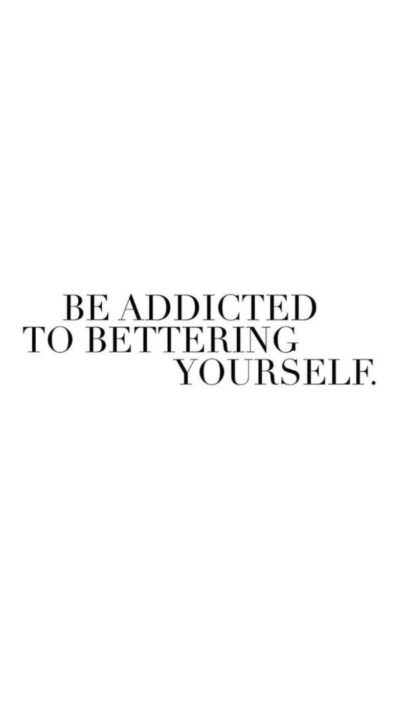 Be addicted to becoming the best version of you.