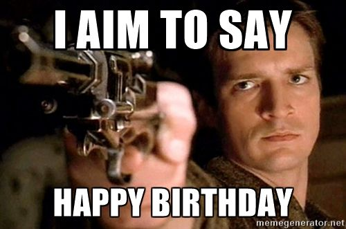 I Aim To Say Happy Birthday Malcolm Reynolds Firefly Meme