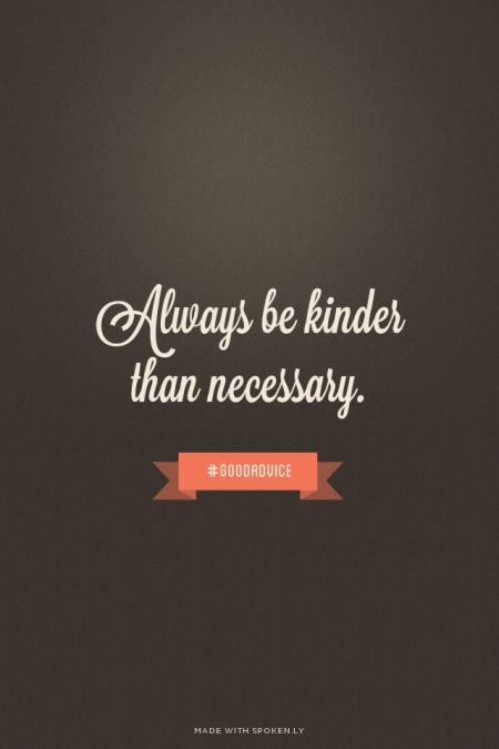 Made With Spoken Ly Always Be Kinder Than Necessary Goodadvice
