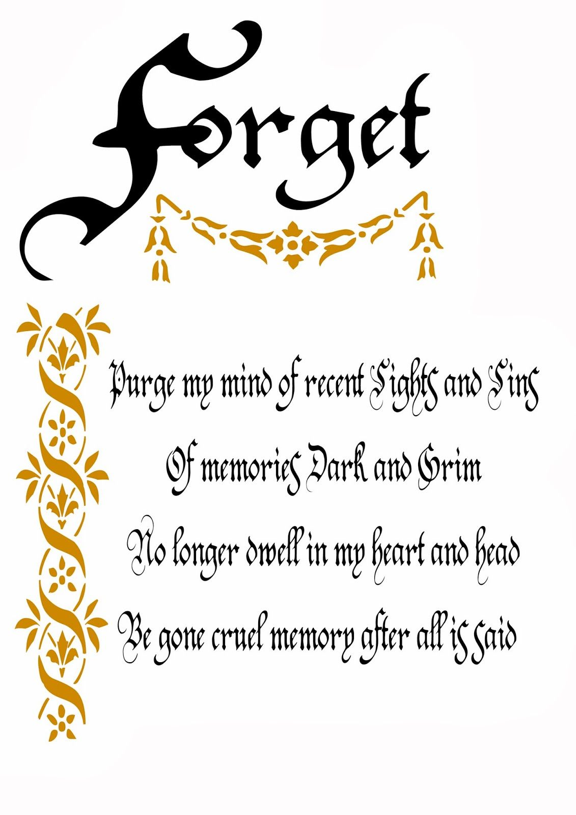 A Spell to Forget Purge my mind of recent sights and sins of memories dark and grim No longer dwell in my heart and head Be gone memory after all is said                                                                                                                                                      More