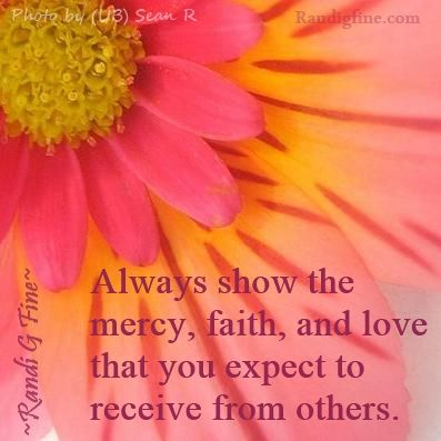 Always show the mercy, faith, and love that you expect to receive from others. ~Randi G. Fine~ http://www.randigfine.com