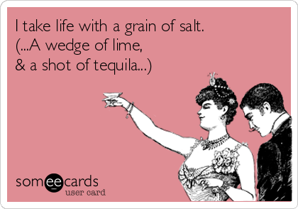 I take life with a grain of salt. (...A wedge of lime, & a shot of tequila...).