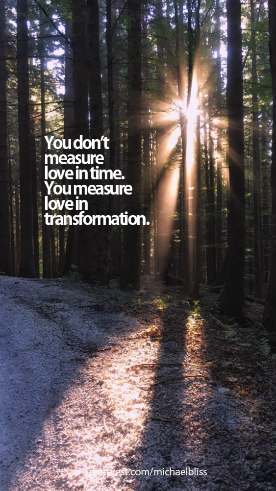 You don't measure love in time. You measure love in transformation