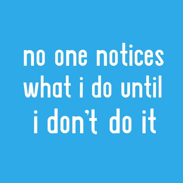 No one notices what I do until I don't do it.