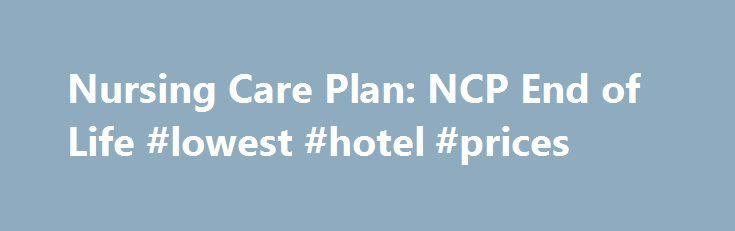 Nursing Care Plan NCP End of Life #lowest #hotel #prices   - care plan