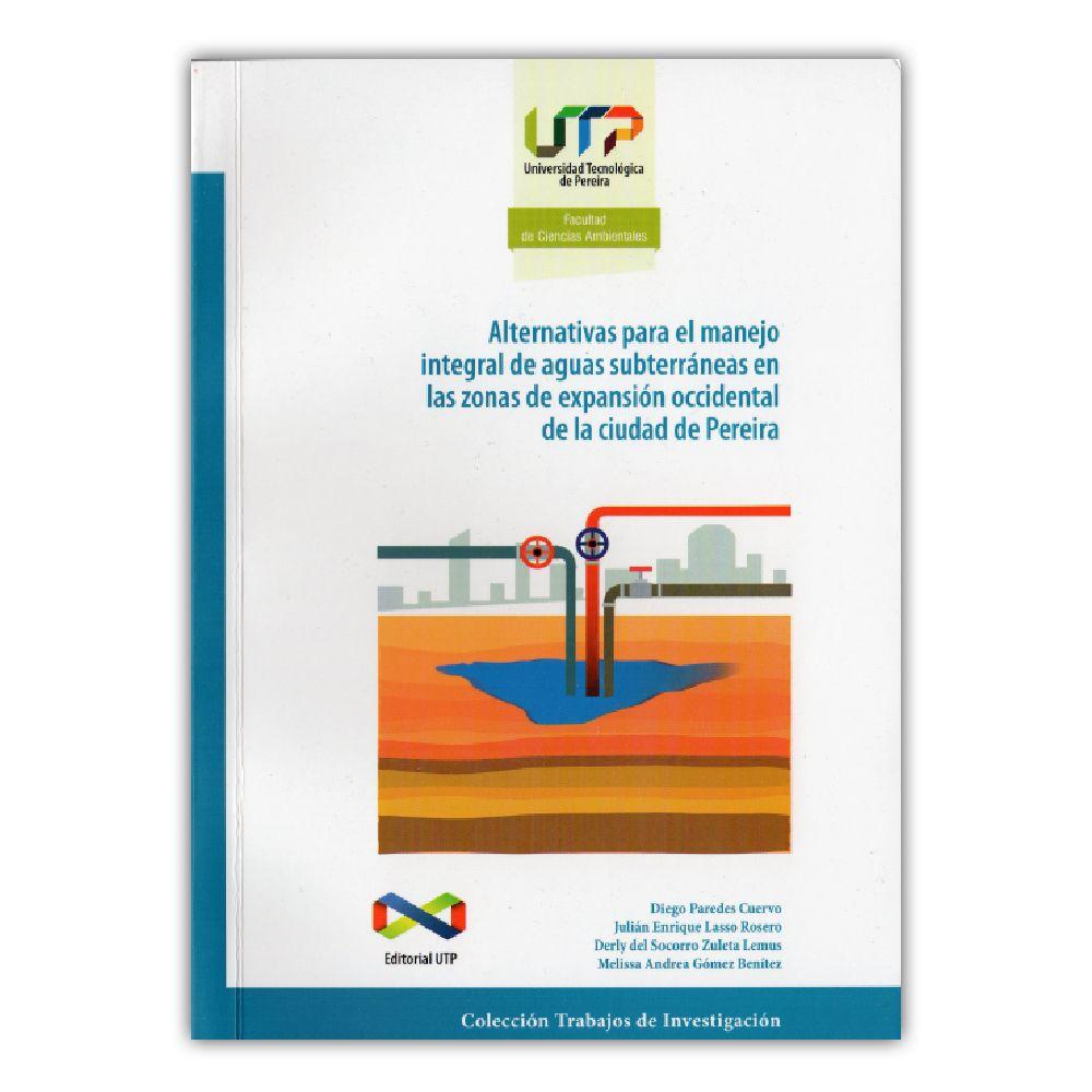 Alternativas para el manejo integral de aguas subterráneas – Varios – Universidad tecnológica de Pereira www.librosyeditores.com Editores y distribuidores.