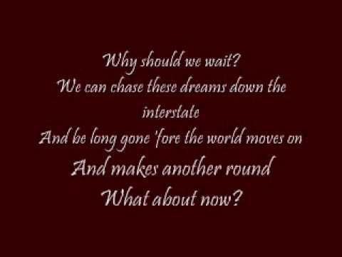 Song is What About Now by Lonestar. Lyrics are in the song. Enjoy ...