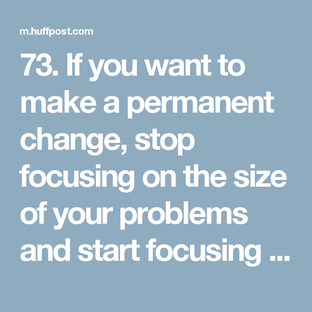 73. If you want to make a permanent change, stop focusing on the size of your problems and start focusing on the size of you! ~T. Harv Eker