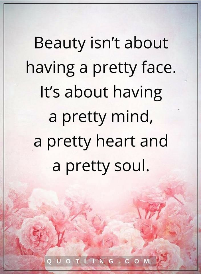beauty quotes Beauty isn't about having a pretty face. It's about having a pretty mind, a pretty heart and a pretty soul.