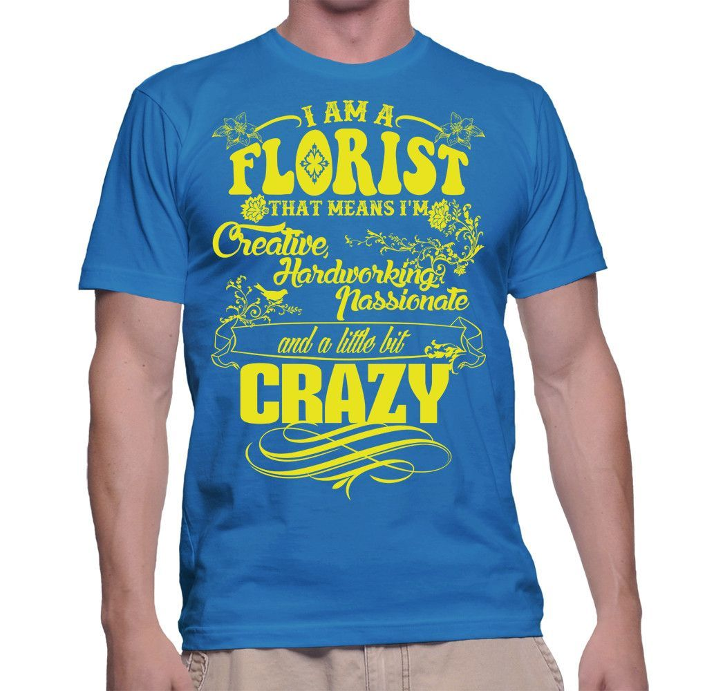 I Am A Florist That Means I'm Creative, Hardworking, Passionate And A Little Bit Crazy T-Shirt