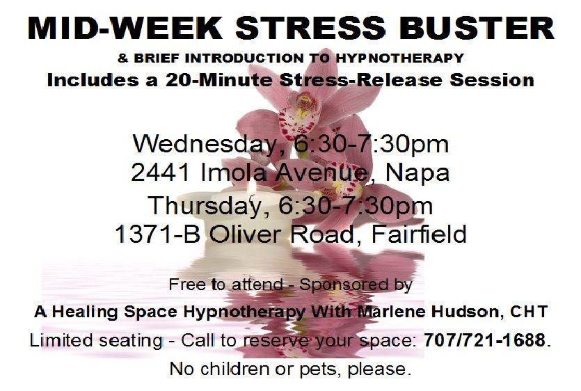 A Healing Space Hypnotherapy with Marlene Hudson, CHT is sponsoring a FREE Mid-Week Stress Buster on Wednesdays from 6:30-7:30pm at 2441 Imola Avenue, Napa; and Thursdays from 6:30-7:30pm at 1371-B Oliver Road, Fairfield. Call 707/721-1688 to reserve your space! www.marlenehudson.com