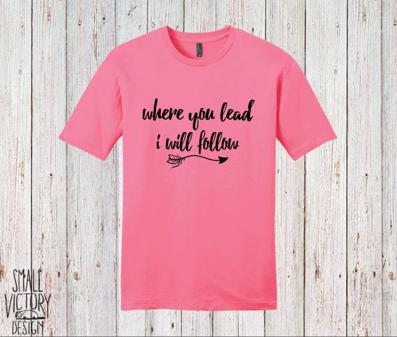 Where you Lead, I Will Follow, T Shirt, Tee Shirt, Tee - Christmas gift - Gilmore Girls Shirt - Gilmore Girls Song - personalized gift