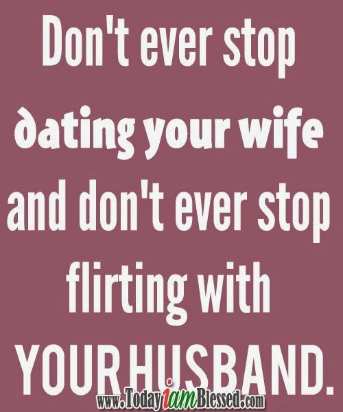 Dont ever stop dating your wife quote