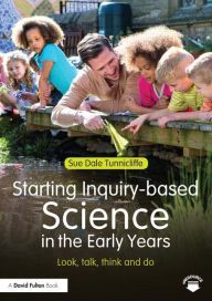 Starting Inquiry Based Science in the Early Years: Look, talk, think and do by Sue Dale Tunnicliffe | 9781138778566 | Paperback | Barnes & Noble