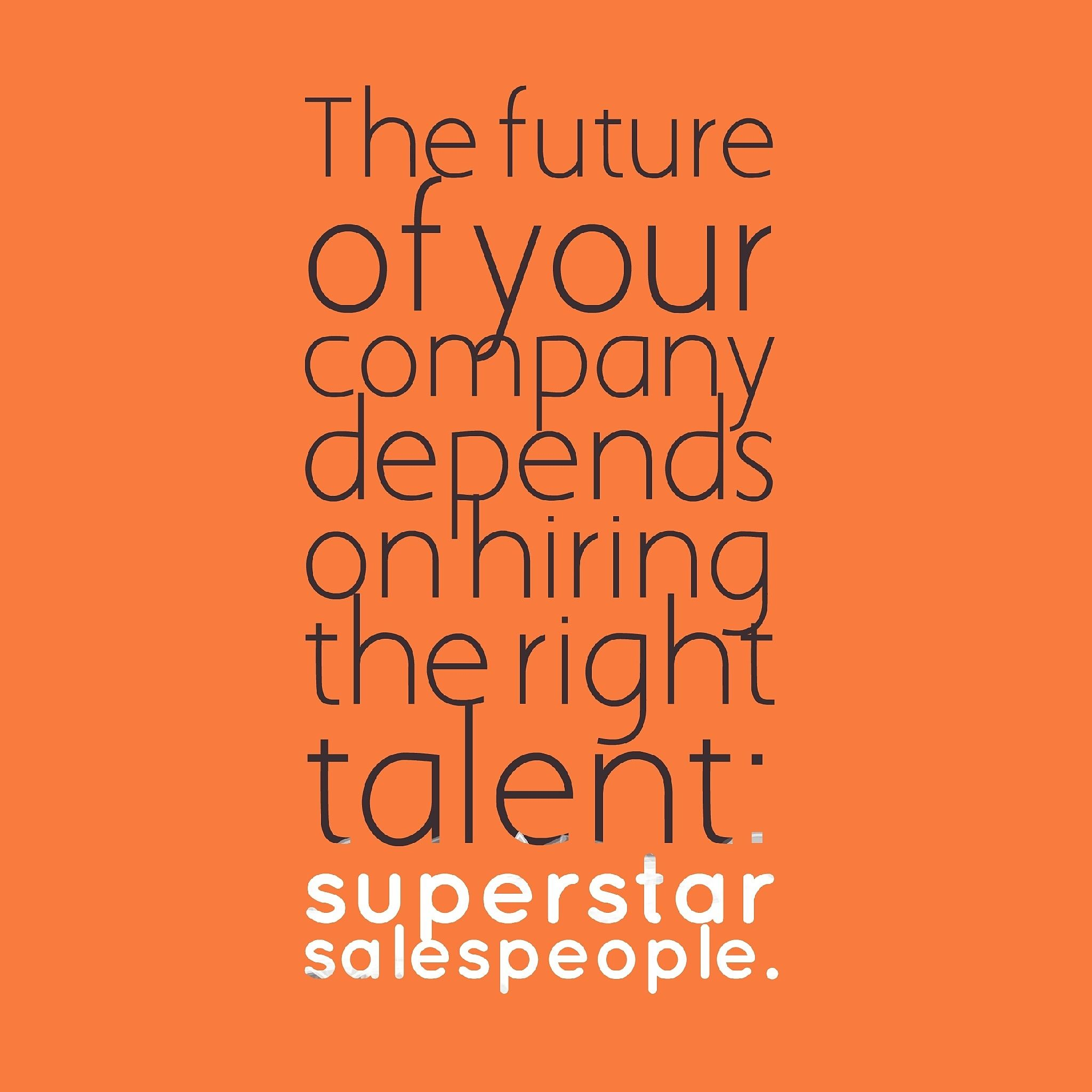 The future of your company depends upon hiring the right sales talent – Superstar salespeople.