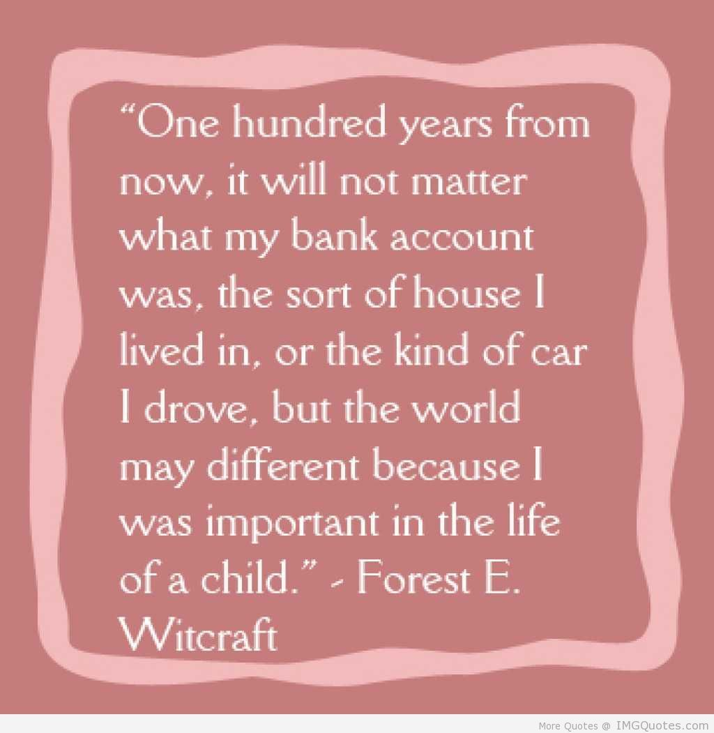 Children Love Quotes One Hundered Years From Now It Will Not Matter What My Bank