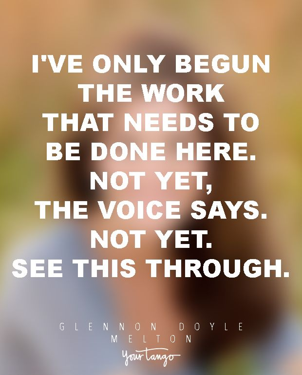 """""""I've only begun the work that needs to be done. Not yet, the voice says. See this through."""" —Glennon Doyle Melton"""