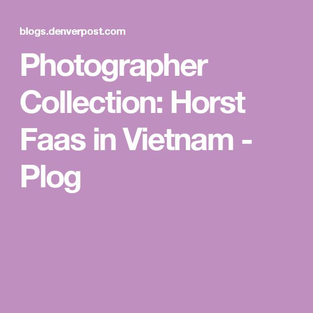Photographer Collection: Horst Faas in Vietnam - Plog
