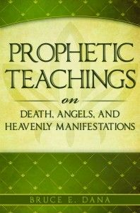 Prophetic Teachings on Death, Angels, and Heavenly Manifestations by Bruce Dana. Joseph Smith once said we have more claim on our Heavenly Father for information on what happens to us when we die than any other subject. Prophetic Teachings on Death, Angels, and Heavenly Manifestations provides a succinct yet powerful summary of our latter-day understanding. Learn from the prophets and increase your testimony of your own eternal destiny as you read this must-have book.