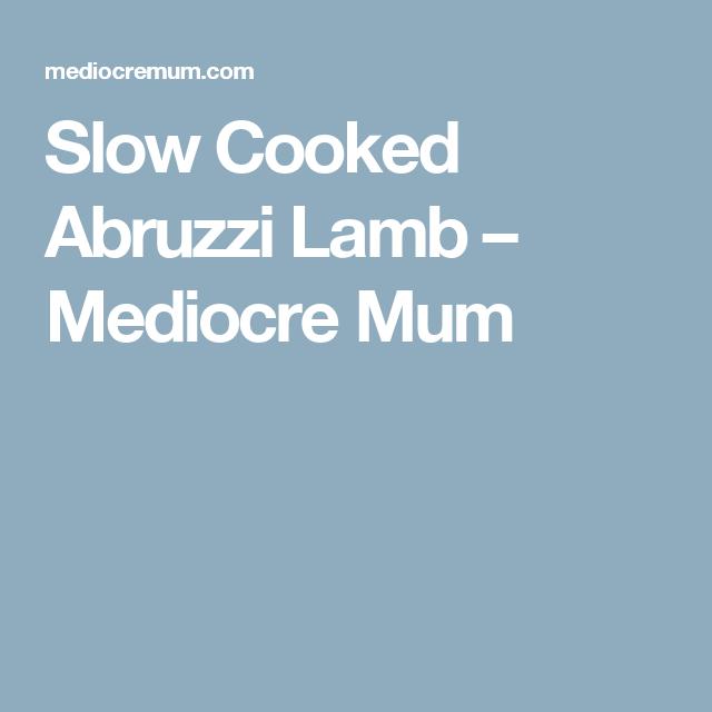 Slow Cooked Abruzzi Lamb – Mediocre Mum