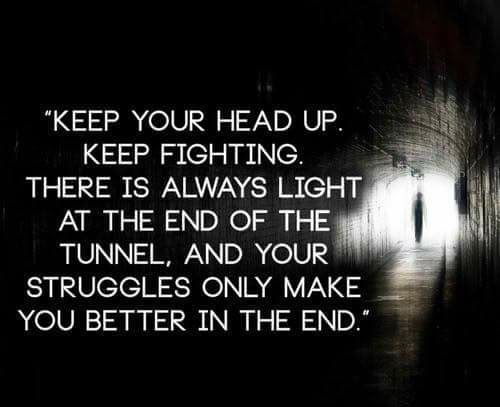 Keep You Head Up Keep Fighting There Is Always Light At The End Of