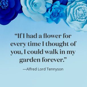 """If I had a flower for every time I thought of you, I could walk in my garden forever."" – Alfred Lord Tennyson"