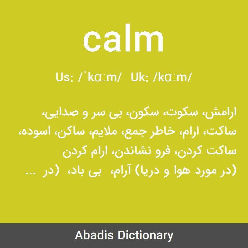 معنی واژه Calm ارامش سکوت سکون بی سر و صدایی ساکت ارام خاطر جمع ملایم ساکن اسوده ساکت کردن فرو نشاندن ارام کردن در مورد هوا و دریا آرام Calm Abc