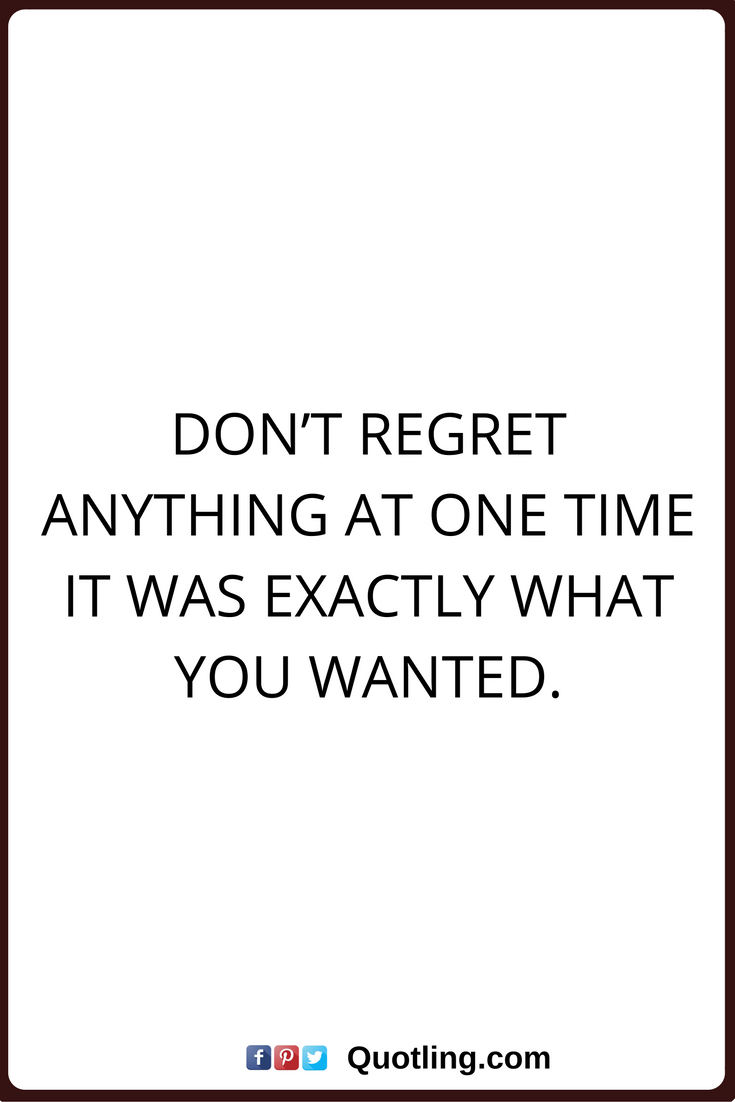 Regret Nothings Quotes Don T Regret Anything At One Time It Was Exactly What You Wanted Quotes Life Quotes Regrets