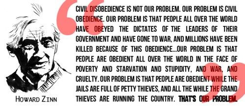 Civil disobedience is not our problem. Our problem is civil obedience. ~Howard Zinn