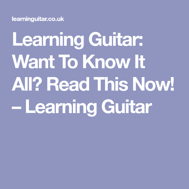 Learning Guitar Want To Know It All? Read This Now