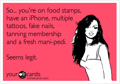 So... you're on food stamps, have an iPhone, multiple tattoos, fake nails, tanning membership and a fresh mani-pedi. Seems legit.