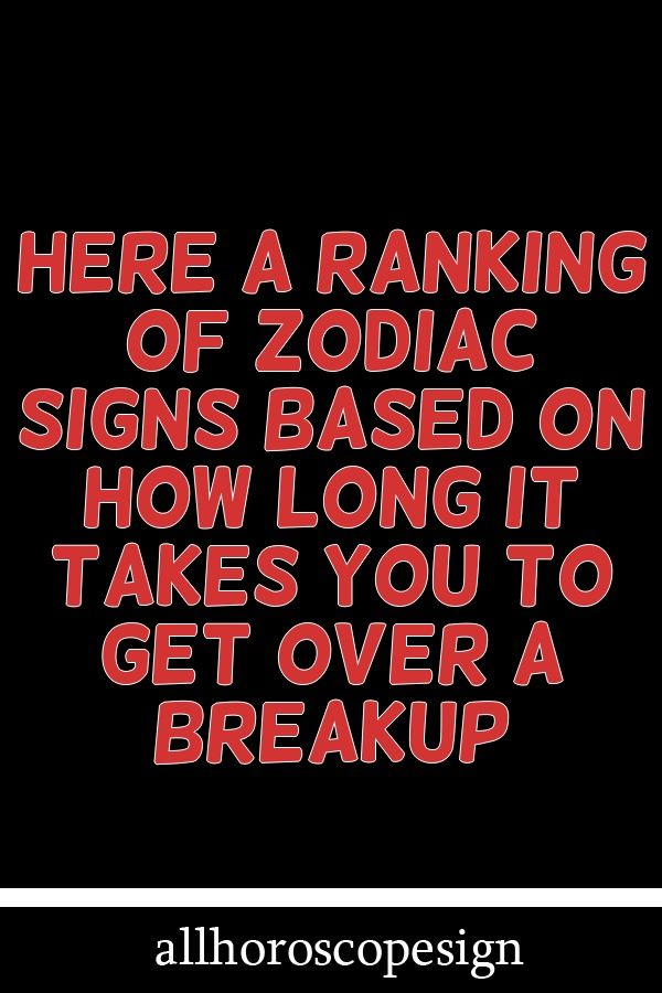 Here A Ranking Of Zodiac Signs Based On How Long It Takes You To Get Over A Breakup