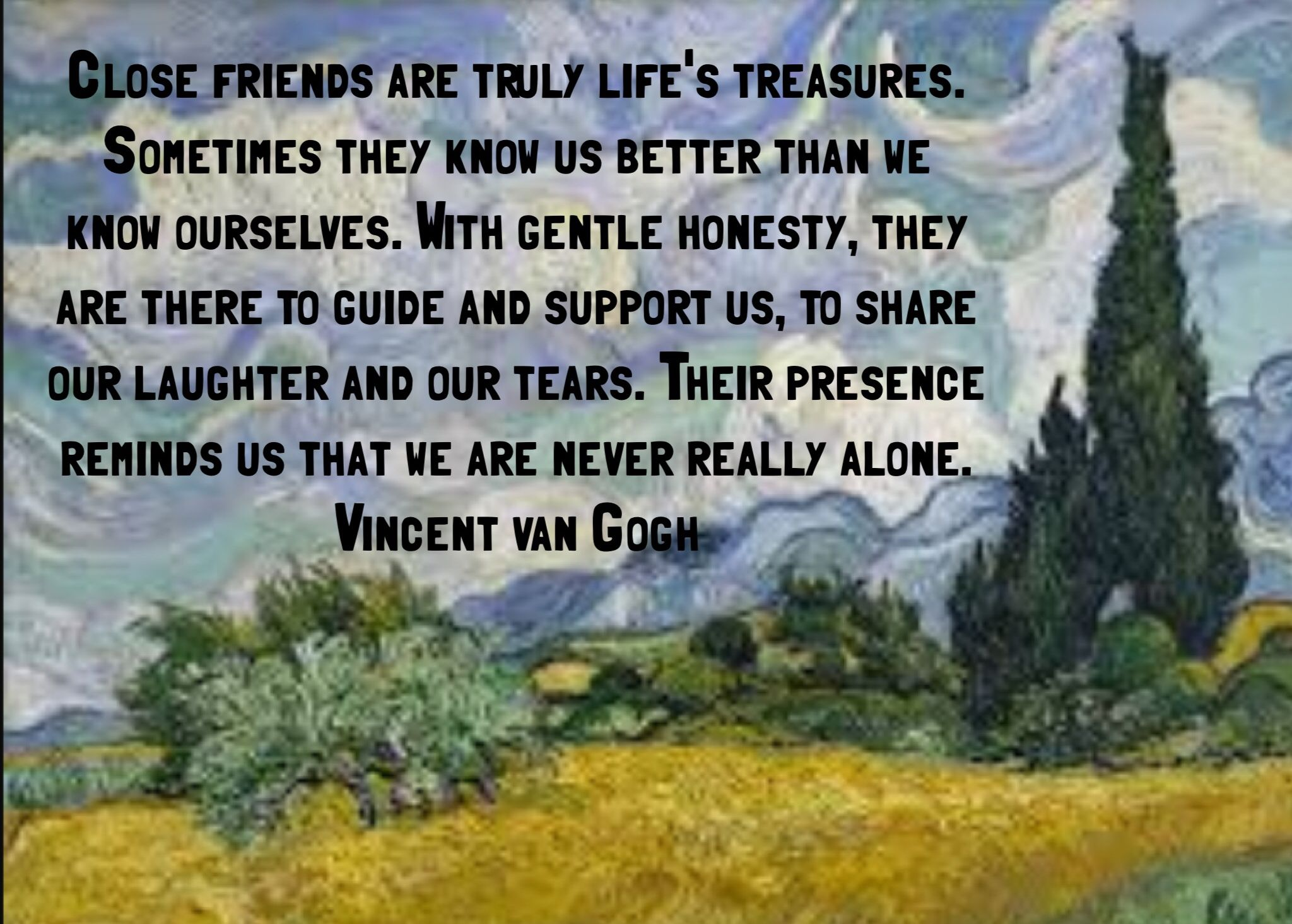 Close friends are truly life's treasures. Sometimes they know us better than we know ourselves. With gentle honesty, they are there to guide and support us, to share our laughter and our tears. Their presence reminds us that we are never really alone -Vincent van Gogh