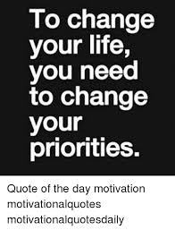 To Change Your Life You Need To Change Your Priorities Quote Of The Day Motivation Motivationalquotes Motivationalquo Priorities Quotes Quote Of The Day Quotes