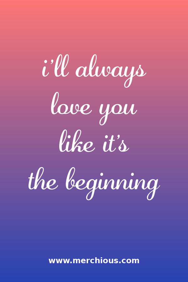 I Ll Always Love You Like It S The Beginning Ill Always Love You Quotes About Love And Relationships Qoutes About Love