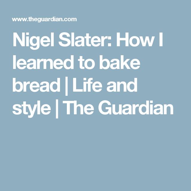 Nigel Slater: How I learned to bake bread | Nigella lawson ...