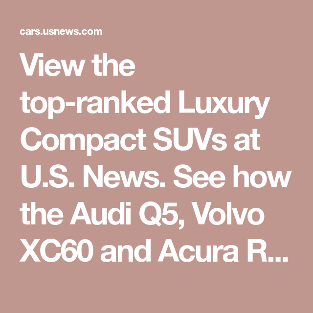 View The Top-ranked Luxury Compact SUVs At U.S. News. See