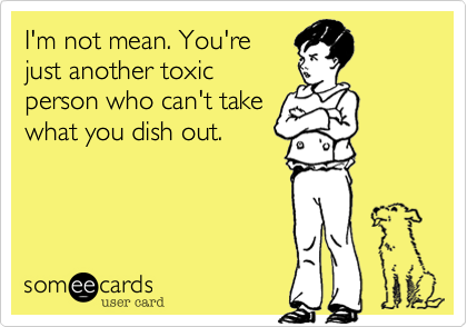 I M Not Mean You Re Just Another Toxic Person Who Can T Take What You Dish Out Funny Quotes Ecards Funny E Cards
